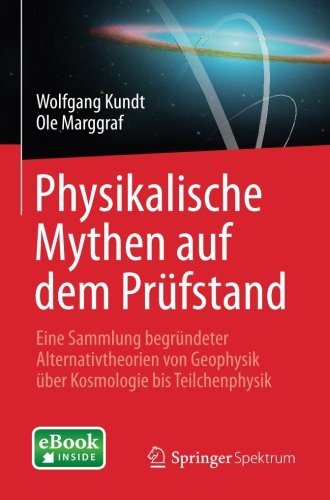 Physikalische Mythen auf dem Prüfstand: Eine Sammlung begründeter Alternativtheorien von Geophysik über Kosmologie bis Teilchenphysik