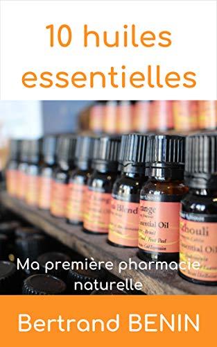 10 Huiles Essentielles: Ma première pharmacie naturelle par Bertrand BENIN