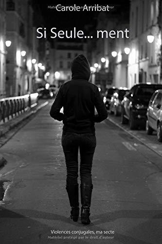 Si Seule...ment: Violences conjugales, ma secte par  Carole ARRIBAT