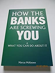 How The Banks Are Screwing You: and What You Can Do About it