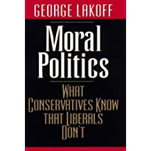 Moral Politics: What Conservatives Know That Liberals Don't by George Lakoff (1997-11-27)