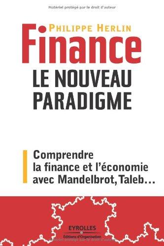 Finance : le nouveau paradigme. Comprendre la finance et l'conomie avec Mandelbrot, Taleb,...