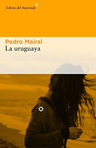 La uruguaya (Libros del Asteroide nº 176) por Pedro Mairal
