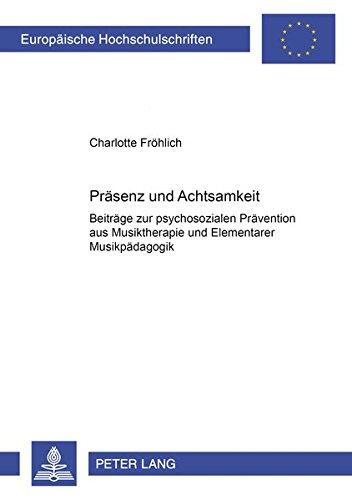 Präsenz und Achtsamkeit: Beiträge zur psychosozialen Prävention aus Musiktherapie und Elementarer Musikpädagogik (Europäische Hochschulschriften / ... 36: Musicology / Série 36: Musicologie)