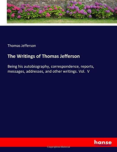 The Writings of Thomas Jefferson: Being his autobiography, correspondence, reports, messages, addresses, and other writings. Vol.  V