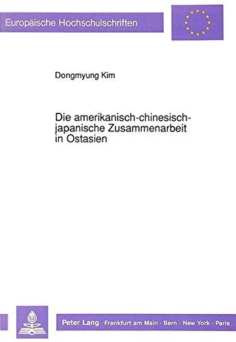 Die amerikanisch-chinesisch-japanische Zusammenarbeit in Ostasien (Europäische Hochschulschriften / European University Studies / Publications Universitaires Européennes)