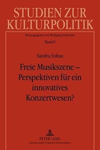 Freie Musikszene – Perspektiven für ein innovatives Konzertwesen?: Privatwirtschaftliche Organisation von und kulturpolitische Fördermodelle für ... (Studien zur Kulturpolitik. Cultural Policy)