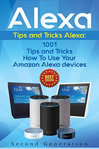 Alexa: 1001 Tips and Tricks How To Use Your Amazon Alexa devices (Amazon Echo, Second Generation Echo, Echo Show, Amazon Echo Look, Echo Plus, Echo Spot, Echo Dot, Echo Tap, Echo Connect)