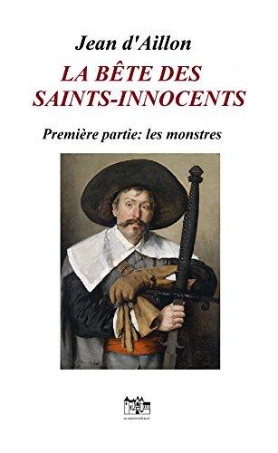 La bête des Saints-Innocents Première partie: Les monstres: Une enquête de Nicolas Poulain et d'Olivier Hauteville (Récits des guerres de religion) par Jean d'Aillon