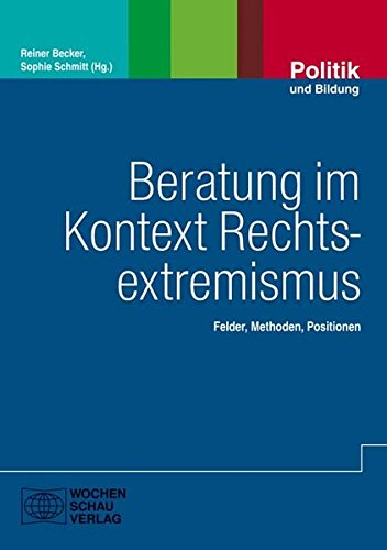 Beratung im Kontext Rechtsextremismus: Felder - Methoden - Positionen (Politik und Bildung)