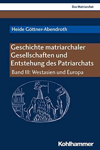 Geschichte matriarchaler Gesellschaften und Entstehung des Patriarchats: Band III: Westasien und Europa (Das Matriarchat)