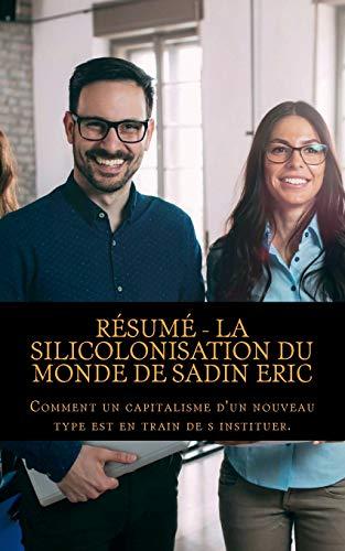 Résumé - La Silicolonisation Du Monde de Sadin Eric: Comment un capitalisme d'un nouveau type est en train de s instituer. por Alexandre Berger