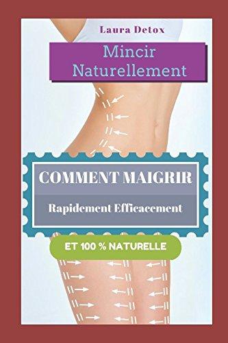Mincir Naturellement: Comment Maigrir Rapidement Efficacement Et 100 % Naturelle