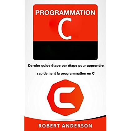 Programmation C: Dernier guide étape par étape pour apprendre rapidement la programmation en C (Livre en Français/ Programming in C French Book Version)