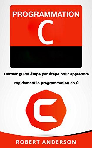 Programmation C: Dernier guide etape par etape pour apprendre rapidement la programmation en C