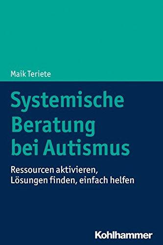 Systemische Beratung bei Autismus: Ressourcen aktivieren, Lösungen finden, einfach helfen