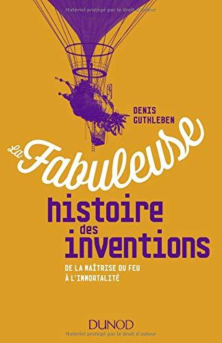 La fabuleuse histoire des inventions - De la maîtrise du feu à l'immortalité