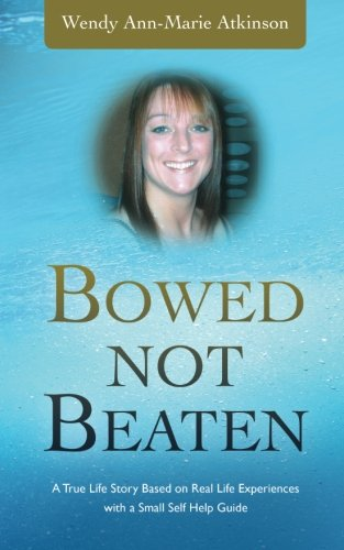 Bowed Not Beaten: A True Life Story Based on Real Life Experiences with a Small Self Help Guide