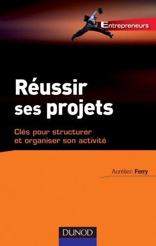 Réussir ses projets - Clés pour structurer et organiser son activité par Aurélien Ferry