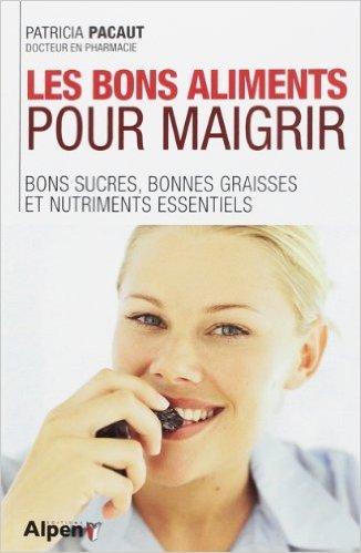 Les bons aliments pour maigrir : Bons sucres, bonnes graisses et nitriments essentiels de Patricia Pacaut ( 24 avril 2014 )