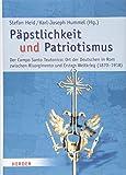 Päpstlichkeit und Patriotismus: Der Campo Santo Teutonico: Ort der Deutschen in Rom zwischen Risorgimento und Erstem Weltkrieg (1870-1918) (Römische Quartalschrift Supplementbände) -