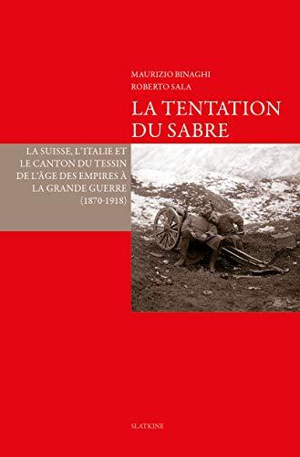 La Tentation du sabre. La Suisse, l'Italie et le Canton du Tessin de l'âge des Empires à la Grande Guerre (1870-1918) par Roberto Sala