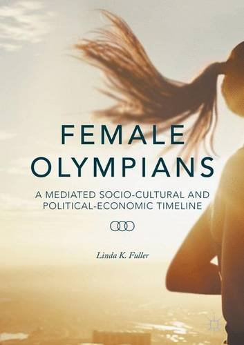 Female Olympians : a mediated socio-cultural and political-economic timeline / Linda K. Fuller | Fuller, Linda K