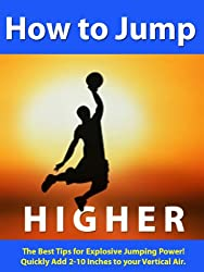How to Jump Higher --- The Best Tips for Explosive Jumping Power -- Quickly add 2-10 Inches to your Vertical Air. (English Edition)