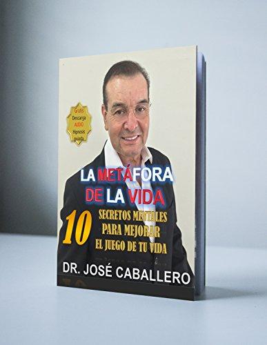 La metáfora de la vida: 10 secretos mentales para mejorar el juego de tu vida por Jose Caballero Garcia