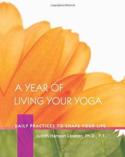 A Year of Living Your Yoga: Daily Practices to Shape Your Life by Judith Hanson Lasater Ph.D. (2006-09-25)