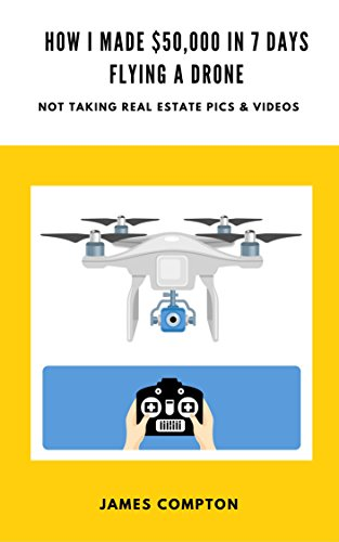 How I made $50,000 in 7 days with a drone (not taking real estate pics and videos): A step-by-step blueprint showing you how to do the same (English Edition) por James Compton