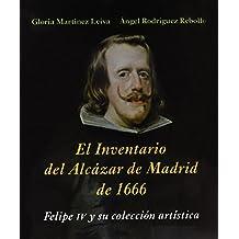 El inventario del Alcázar de Madrid de 1666 : Felipe IV y su colección artística