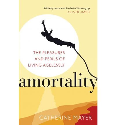(Amortality: The Pleasures and Perils of Living Agelessly) By Catherine Mayer (Author) Paperback on (May , 2011)