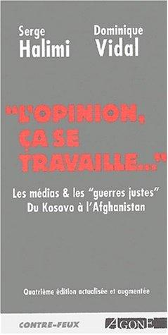 L'opinion, ça se travaille. Les médias et lesguerres justes : du Kosovo à l'Afghanistan par Dominique Vidal, Serge Halimi