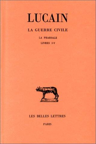 La Guerre civile. La Pharsale. Tome I : Livres I-V