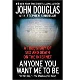 [(Anyone You Want Me to Be: A True Story of Sex and Death on the Internet )] [Author: John Douglas] [Oct-2009]