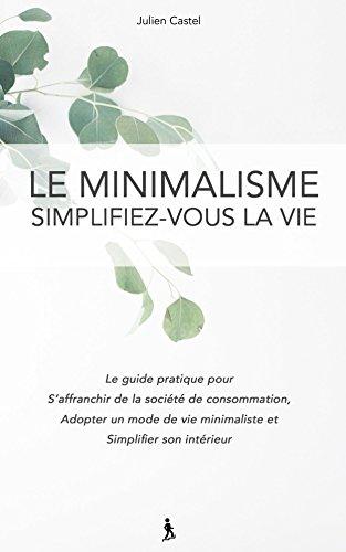 Couverture du livre Le Minimalisme, Simplifez-vous la vie: Le guide pratique pour s'affranchir de la societe de consommation, adopter un mode de vie minimaliste et simplifier son intérieur