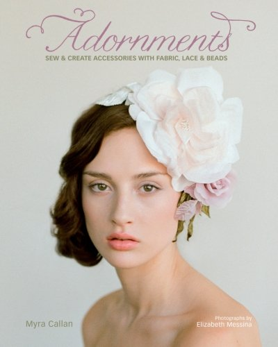 Adornments: Sew and Create Accessories with Fabric, Lace and Beads por Myra Callan