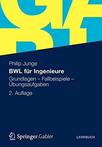 BWL für Ingenieure: Grundlagen - Fallbeispiele - Übungsaufgaben