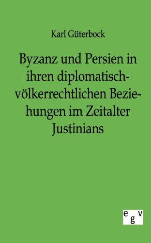 Byzanz und Persien: in ihren diplomatisch-völkerrechtlichen Beziehungen im Zeitalter Justinians (Das Völkerrecht In Der Antike)