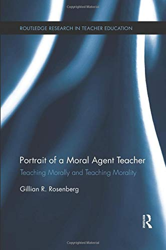 Portrait of a Moral Agent Teacher (Routledge Research in Teacher Education)