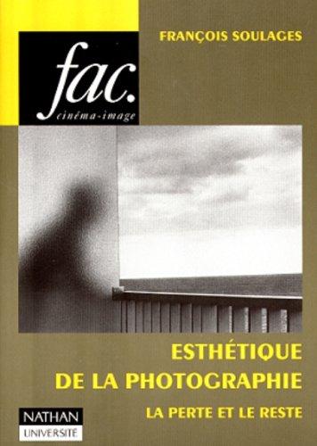 ESTHETIQUE DE LA PHOTOGRAPHIE. : La perte et le reste par François Soulages