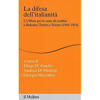 La Difesa Dell'italianità. L'ufficio Per Le Zone Di Confine A Bolzano, Trento E Trieste (1945-1954)