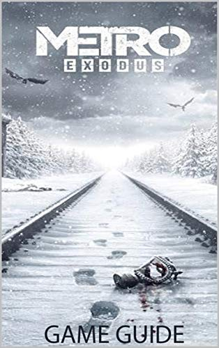 METRO EXODUS: GAME GUIDE, WALKTHROUGH, BEST TIPS and MORE (English Edition)