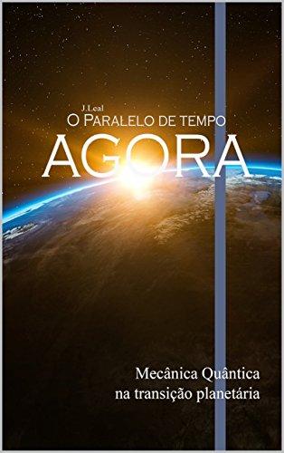 J.Leal - O Paralelo do Tempo AGORA (Mecânica quântica na transição planetária) (Portuguese Edition) por Juliano Leal