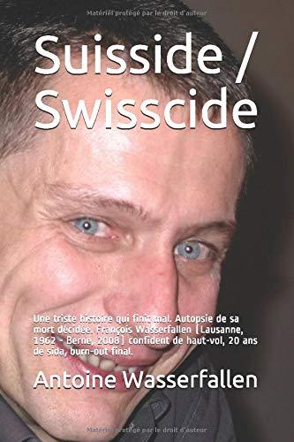 Suisside / Swisscide: Une triste histoire qui finit mal. Autopsie de sa mort décidée. François Wasserfallen (Lausanne, 1962 - Berne, 2008) confident de haut-vol, 20 ans de sida, burn-out final. par Dr Antoine Wasserfallen