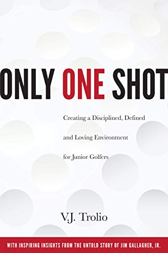 Only One Shot: Creating a Disciplined, Defined and Loving Environment for Junior Golfers