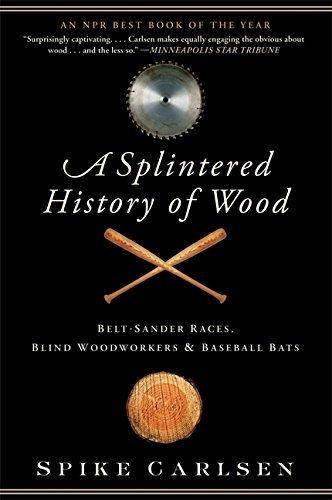 [(A Splintered History of Wood: Belt-Sander Races, Blind Woodworkers, and Baseball Bats)] [Author: Spike Carlsen] published on (December, 2013)