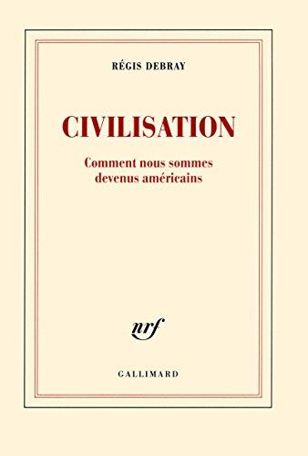 Civilisation: Comment nous sommes devenus américains par Régis Debray