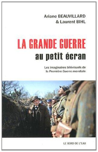 La Grande Guerre au petit écran : Les imaginaires télévisuels de la Première Guerre mondiale par Ariane Beauvillard, Laurent Bihl